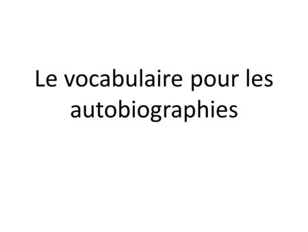 Le vocabulaire pour les autobiographies. Please use this PowerPoint to explore vocabulary youll need to write your autobiography. Use the green handout.