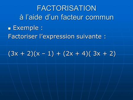FACTORISATION à laide dun facteur commun Exemple : Exemple : Factoriser lexpression suivante : (3x + 2)(x – 1) + (2x + 4)( 3x + 2)