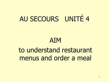 1 AU SECOURS UNITÉ 4 AIM to understand restaurant menus and order a meal.
