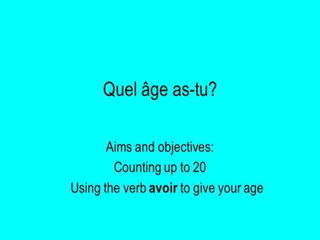 Quel âge as-tu? Aims and objectives: Counting up to 20
