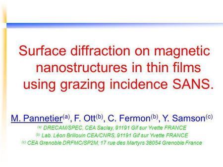 Surface diffraction on magnetic nanostructures in thin films using grazing incidence SANS. M. Pannetier (a), F. Ott (b), C. Fermon (b), Y. Samson (c) (a)
