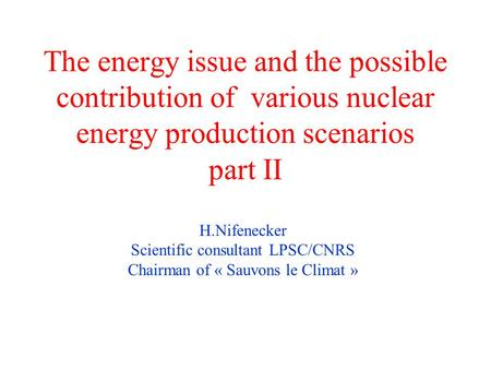 The energy issue and the possible contribution of various nuclear energy production scenarios part II H.Nifenecker Scientific consultant LPSC/CNRS Chairman.