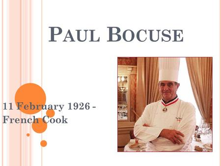 P AUL B OCUSE 11 February 1926 - French Cook. S OME PRECISIONS He is 85 years old. He has got three Michelin stars since 1965. He is associated with the.