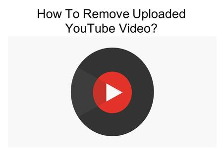 How To Remove Uploaded YouTube Video?. YouTube Tech Support Number