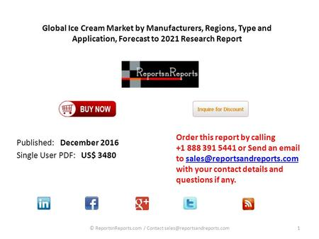 Global Ice Cream Market by Manufacturers, Regions, Type and Application, Forecast to 2021 Research Report Published: December 2016 Single User PDF: US$