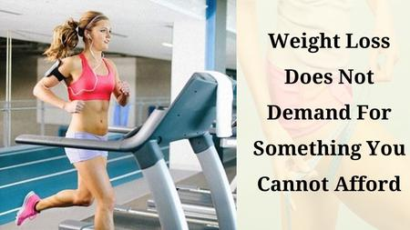Weight Loss Does Not Demand For Something You Cannot Afford.