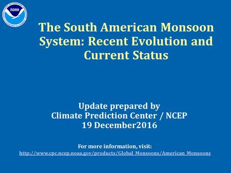 The South American Monsoon System: Recent Evolution and Current Status Update prepared by Climate Prediction Center / NCEP 19 December2016 For more information,