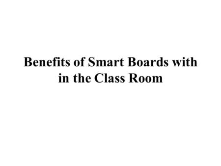 Benefits of Smart Boards with in the Class Room. Smart boards put virtually, are a sophisticated replacement of the traditional overhead projector. Through.