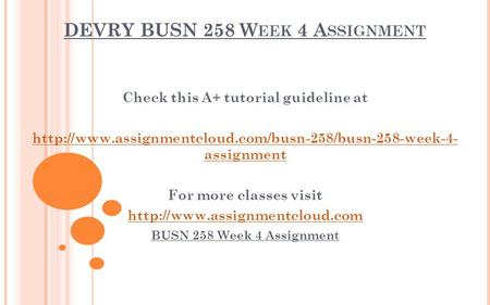 DEVRY BUSN 258 W EEK 4 A SSIGNMENT Check this A+ tutorial guideline at  assignment For more classes.