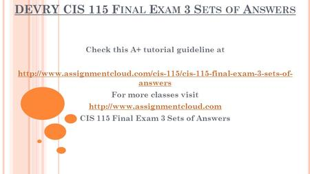 DEVRY CIS 115 F INAL E XAM 3 S ETS OF A NSWERS Check this A+ tutorial guideline at