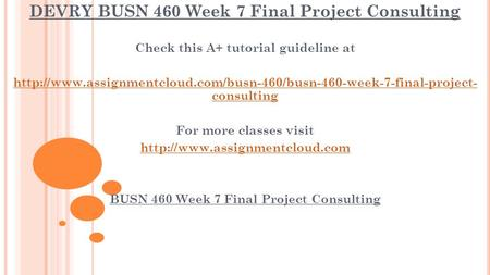 DEVRY BUSN 460 Week 7 Final Project Consulting Check this A+ tutorial guideline at