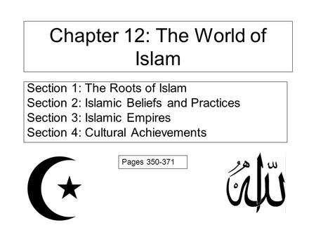 Chapter 12: The World of Islam Section 1: The Roots of Islam Section 2: Islamic Beliefs and Practices Section 3: Islamic Empires Section 4: Cultural Achievements.