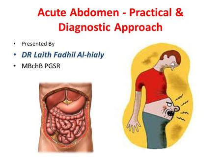 Acute Abdomen - Practical & Diagnostic Approach Presented By DR Laith Fadhil Al-hialy MBchB PGSR.