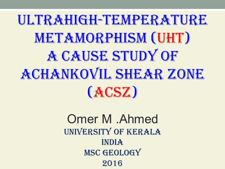 Ultrahigh-temperature metamorphism (UHT) A cause study of Achankovil Shear Zone (ACSZ), Omer M.Ahmed,  University of Kerala, India