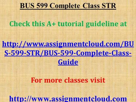 BUS 599 Complete Class STR Check this A+ tutorial guideline at  S-599-STR/BUS-599-Complete-Class- Guide For more classes.