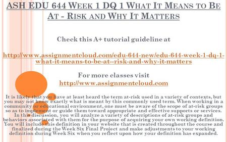 ASH EDU 644 W EEK 1 DQ 1 W HAT I T M EANS TO B E A T - R ISK AND W HY I T M ATTERS Check this A+ tutorial guideline at