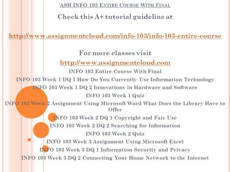 ASH INFO 103 E NTIRE C OURSE W ITH F INAL Check this A+ tutorial guideline at  For more classes.