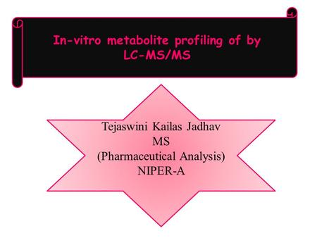 In-vitro metabolite profiling of by LC-MS/MS Tejaswini Kailas Jadhav MS (Pharmaceutical Analysis) NIPER-A.