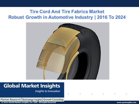 © 2016 Global Market Insights, Inc. USA. All Rights Reserved  Tire Cord And Tire Fabrics Market Robust Growth in Automotive Industry.