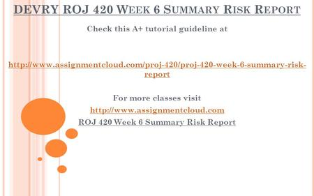 DEVRY ROJ 420 W EEK 6 S UMMARY R ISK R EPORT Check this A+ tutorial guideline at