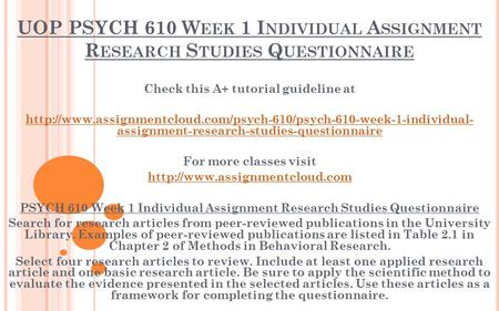 UOP PSYCH 610 W EEK 1 I NDIVIDUAL A SSIGNMENT R ESEARCH S TUDIES Q UESTIONNAIRE Check this A+ tutorial guideline at