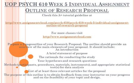 UOP PSYCH 610 W EEK 5 I NDIVIDUAL A SSIGNMENT O UTLINE OF R ESEARCH P ROPOSAL Check this A+ tutorial guideline at