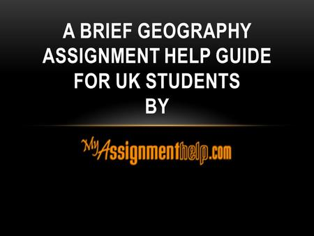 A BRIEF GEOGRAPHY ASSIGNMENT HELP GUIDE FOR UK STUDENTS BY.