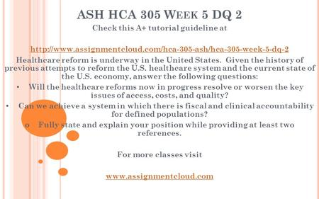 ASH HCA 305 W EEK 5 DQ 2 Check this A+ tutorial guideline at  Healthcare reform is underway.