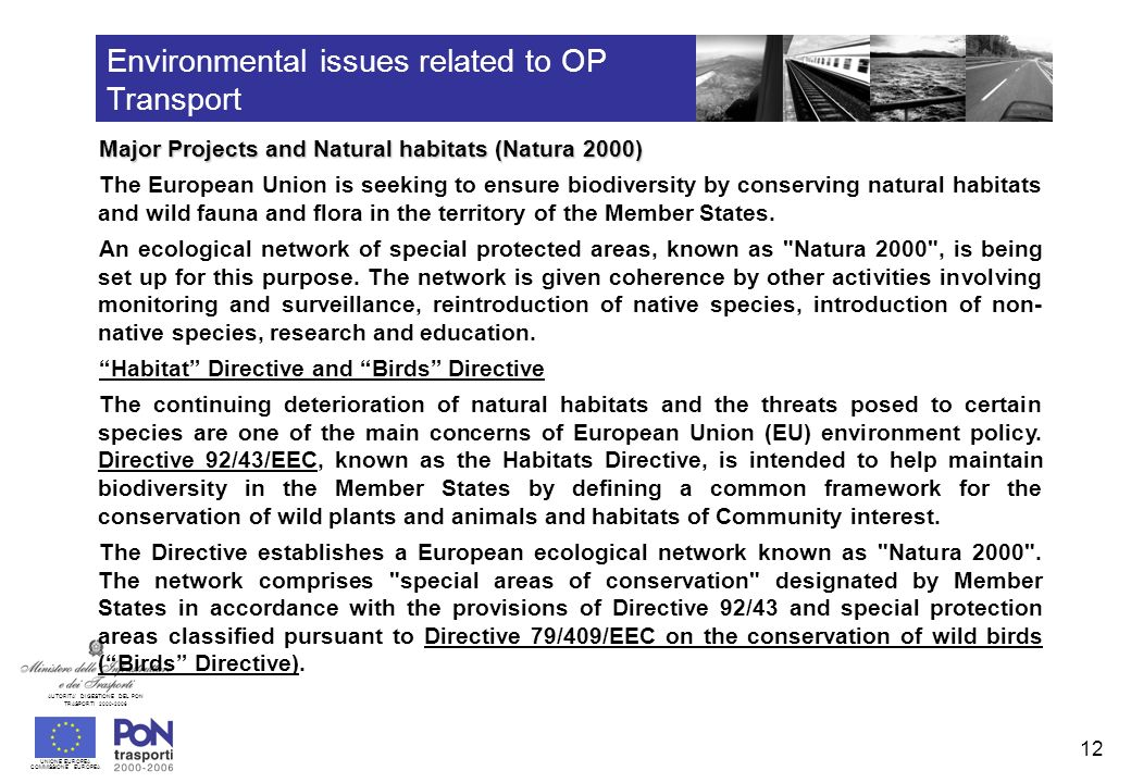 UNIONE EUROPEA COMMISSIONE EUROPEA AUTORITA DI GESTIONE DEL PON TRASPORTI 2000-2006 13 Environmental issues related to OP Transport Major Projects and Natural habitats (Natura 2000) Habitat Directive and Birds Directive ( follows ) Special areas of conservation are designated in three stages.