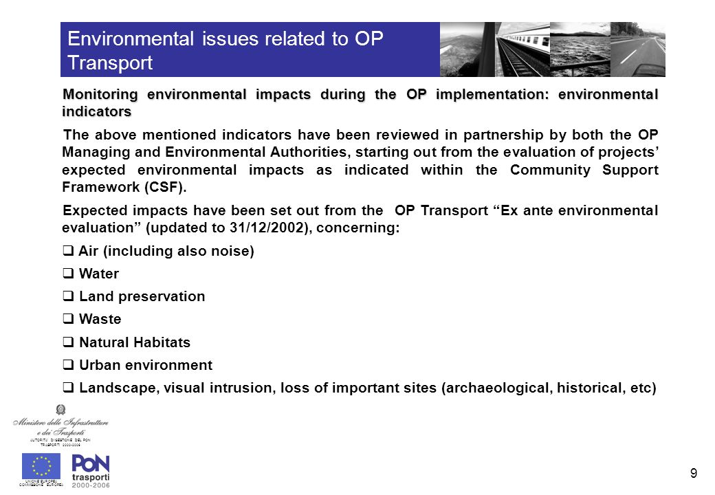 UNIONE EUROPEA COMMISSIONE EUROPEA AUTORITA DI GESTIONE DEL PON TRASPORTI 2000-2006 10 Environmental issues related to OP Transport Monitoring environmental impacts during the OP implementation: environmental indicators Specific indicators have been set out for each of the above listed environmental themes in order to express the proper impact.