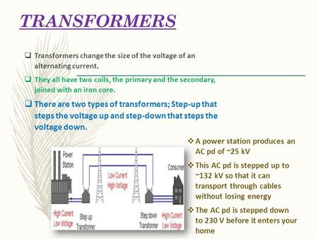 TRANSFORMERS  A power station produces an AC pd of ~25 kV  This AC pd is stepped up to ~132 kV so that it can transport through cables without losing.