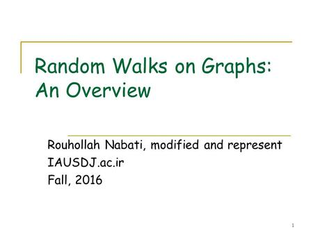 1 Random Walks on Graphs: An Overview Rouhollah Nabati, modified and represent IAUSDJ.ac.ir Fall, 2016.