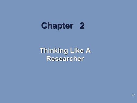 2-1 Chapter 2 Thinking Like A Researcher. 2-2 Learning Objectives The need for sound reasoning to enhance business research results The terminology used.