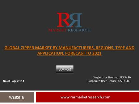 GLOBAL ZIPPER MARKET BY MANUFACTURERS, REGIONS, TYPE AND APPLICATION, FORECAST TO WEBSITE Single User License: US$ 3480.