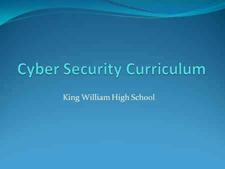 King William High School. Cyber Security Curriculum 4 year high school curriculum Up to 5 technology certifications upon successful completion of each.