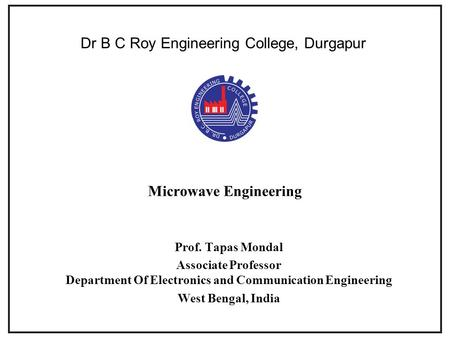 Microwave Engineering Prof. Tapas Mondal Associate Professor Department Of Electronics and Communication Engineering West Bengal, India Dr B C Roy Engineering.