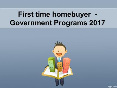 First time home buyer Government Programs - Government Programs 2017