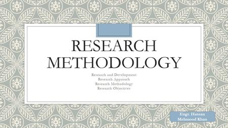RESEARCH METHODOLOGY Research and Development Research Approach Research Methodology Research Objectives Engr. Hassan Mehmood Khan.