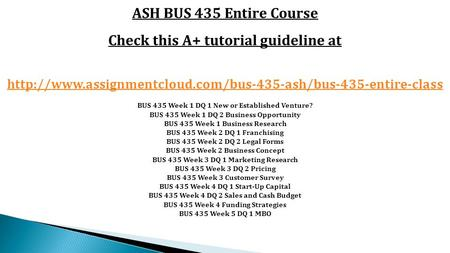 ASH BUS 435 Entire Course Check this A+ tutorial guideline at  BUS 435 Week 1 DQ 1 New or.