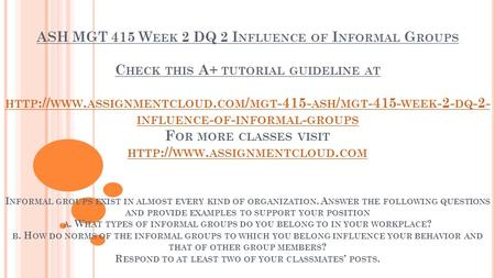 ASH MGT 415 W EEK 2 DQ 2 I NFLUENCE OF I NFORMAL G ROUPS C HECK THIS A+ TUTORIAL GUIDELINE AT HTTP :// WWW. ASSIGNMENTCLOUD. COM / MGT ASH / MGT.