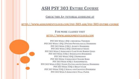 ASH PSY 303 E NTIRE C OURSE C HECK THIS A+ TUTORIAL GUIDELINE AT HTTP :// WWW. ASSIGNMENTCLOUD. COM / PSY ASH / PSY ENTIRE - COURSE F OR MORE.