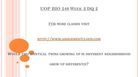 UOP BIO 240 W EEK 2 DQ 2 FO R MORE CLASSES VISIT HTTP :// WWW. ASSIGNMENTCLOUD. COM W OULD TWO IDENTICAL TWINS GROWING UP IN DIFFERENT NEIGHBORHOOD GROW.