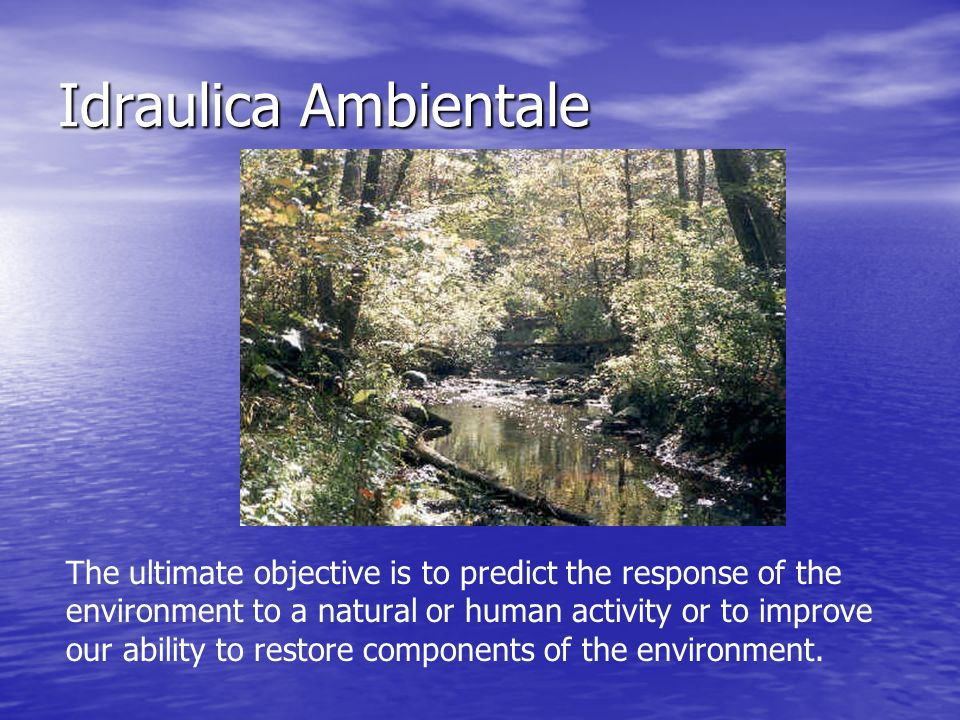 Idraulica Ambientale Environmental hydraulics is both narrower and broader in scope than traditional hydraulics.