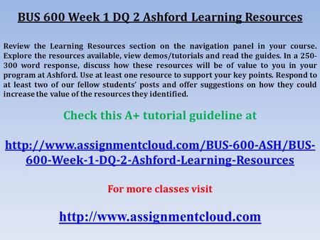 BUS 600 Week 1 DQ 2 Ashford Learning Resources Review the Learning Resources section on the navigation panel in your course. Explore the resources available,