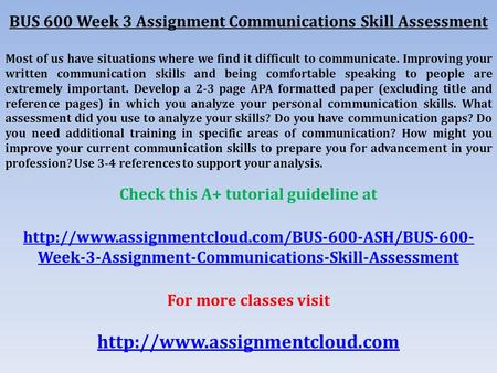 BUS 600 Week 3 Assignment Communications Skill Assessment Most of us have situations where we find it difficult to communicate. Improving your written.