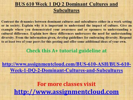BUS 610 Week 1 DQ 2 Dominant Cultures and Subcultures Contrast the dynamics between dominant cultures and subcultures either in a work setting or in society.