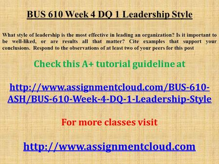 BUS 610 Week 4 DQ 1 Leadership Style What style of leadership is the most effective in leading an organization? Is it important to be well-liked, or are.