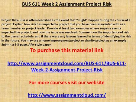 "BUS 611 Week 2 Assignment Project Risk Project Risk. Risk is often described as the event that ""might"" happen during the course of a project. Explain how."
