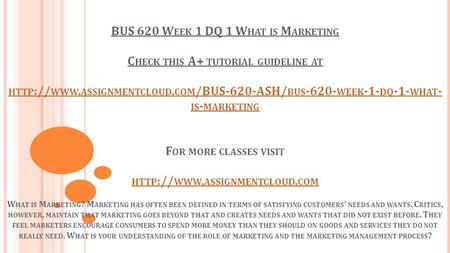 BUS 620 W EEK 1 DQ 1 W HAT IS M ARKETING C HECK THIS A+ TUTORIAL GUIDELINE AT HTTP :// WWW. ASSIGNMENTCLOUD. COM /BUS-620-ASH/ BUS WEEK -1- DQ -1-