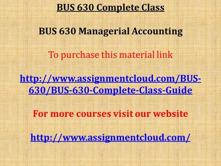 BUS 630 Complete Class BUS 630 Managerial Accounting To purchase this material link  630/BUS-630-Complete-Class-Guide.